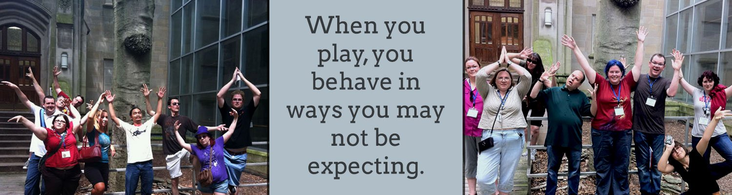 When you play, you behave in ways you may not be expecting.